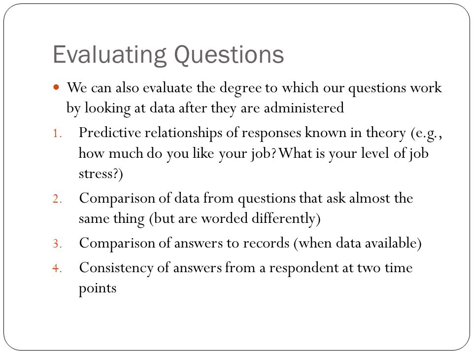 Evaluating Questions We can also evaluate the degree to which our questions work by looking at data after they are administered 1.
