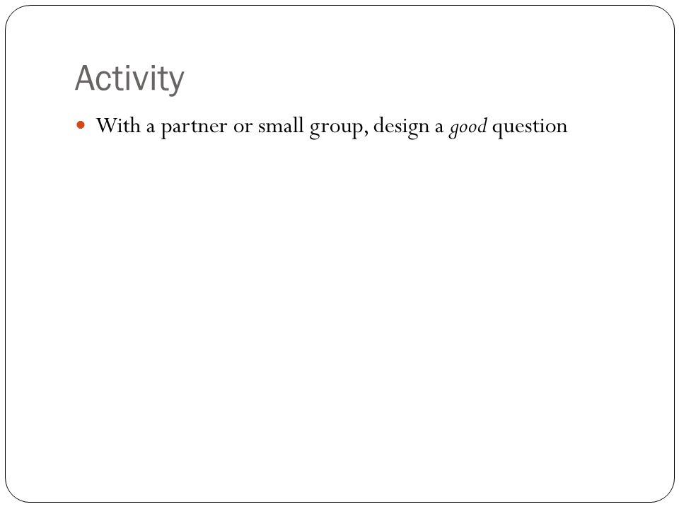 Activity With a partner or small group, design a good question