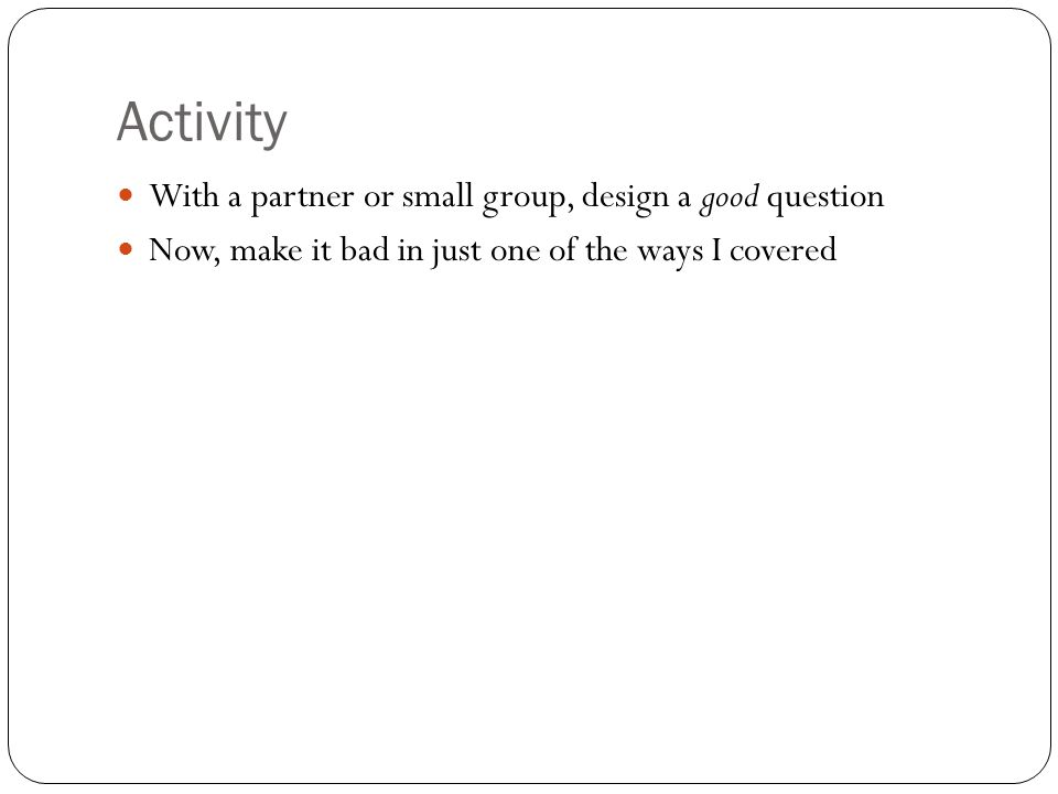 Activity With a partner or small group, design a good question Now, make it bad in just one of the ways I covered