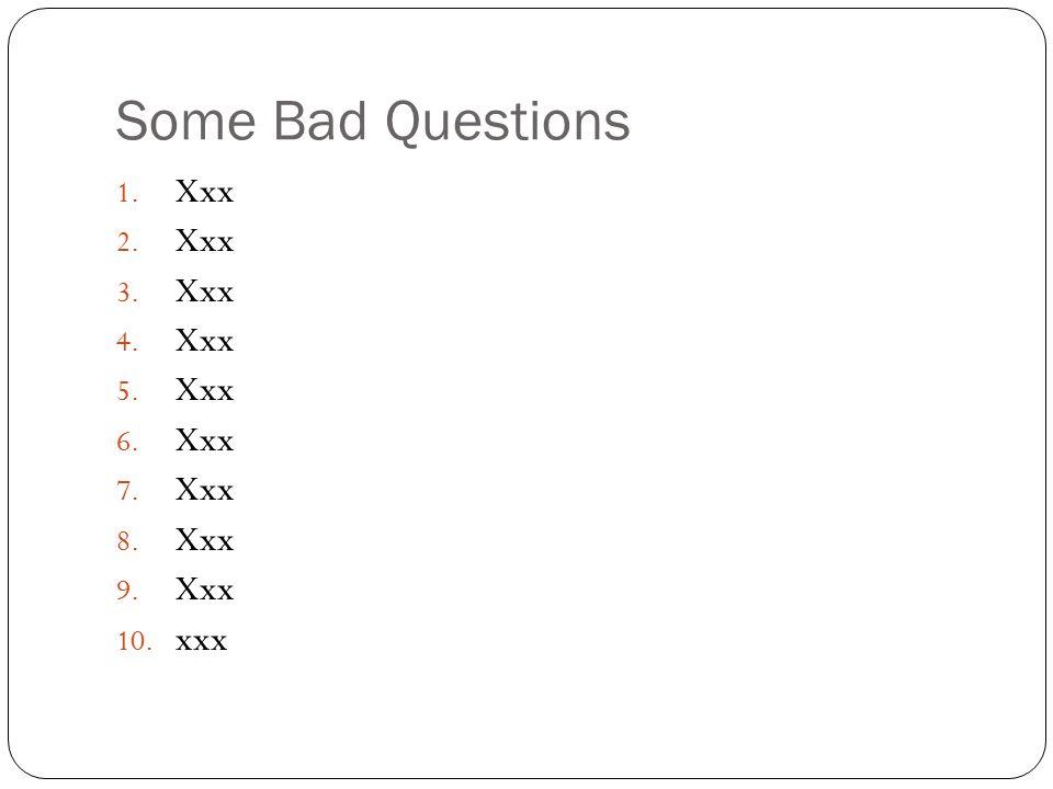 Some Bad Questions 1. Xxx 2. Xxx 3. Xxx 4. Xxx 5. Xxx 6. Xxx 7. Xxx 8. Xxx 9. Xxx 10. xxx
