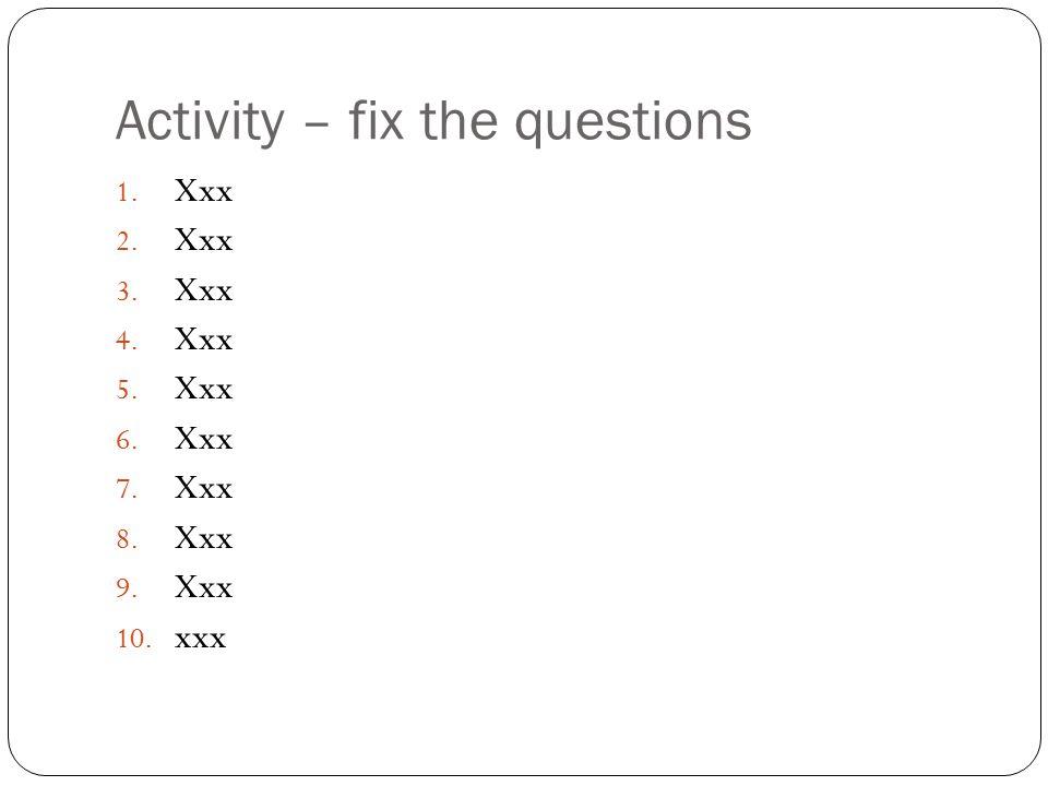 Activity – fix the questions 1. Xxx 2. Xxx 3. Xxx 4. Xxx 5. Xxx 6. Xxx 7. Xxx 8. Xxx 9. Xxx 10. xxx