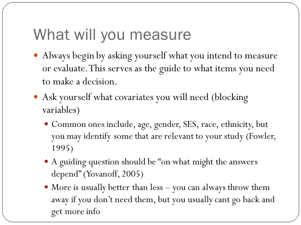 What will you measure Always begin by asking yourself what you intend to measure or evaluate.