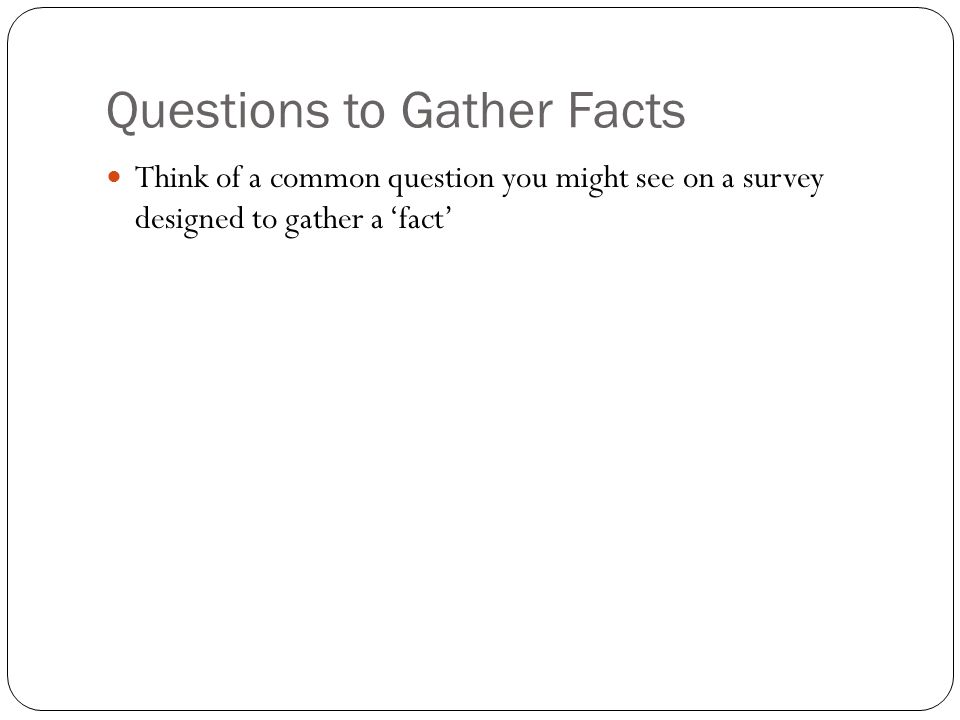 Questions to Gather Facts Think of a common question you might see on a survey designed to gather a 'fact'