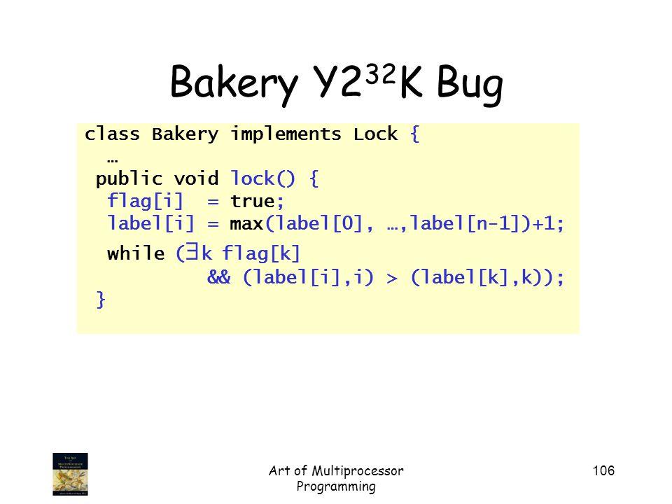 Art of Multiprocessor Programming 106 Bakery Y2 32 K Bug class Bakery implements Lock { … public void lock() { flag[i] = true; label[i] = max(label[0]
