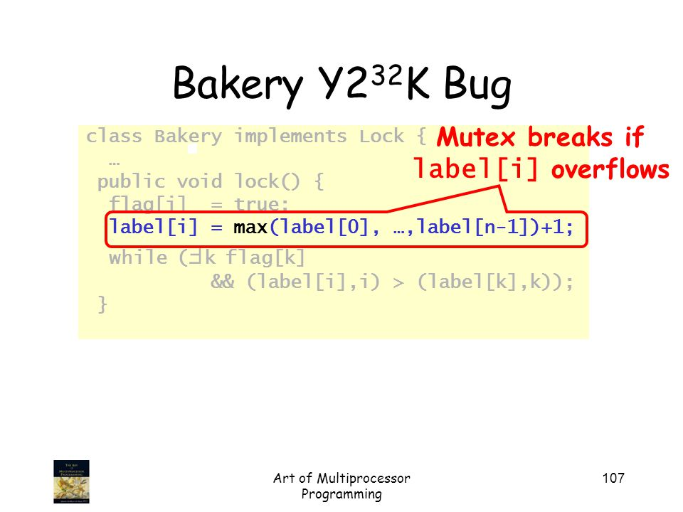 Art of Multiprocessor Programming 107 Bakery Y2 32 K Bug class Bakery implements Lock { … public void lock() { flag[i] = true; label[i] = max(label[0], …,label[n-1])+1; while (  k flag[k] && (label[i],i) > (label[k],k)); } Mutex breaks if label[i] overflows