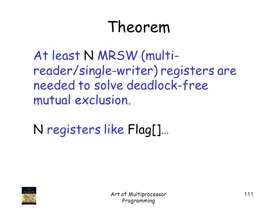 Art of Multiprocessor Programming 111 Theorem At least N MRSW (multi- reader/single-writer) registers are needed to solve deadlock-free mutual exclusion.