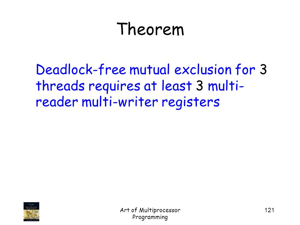 Art of Multiprocessor Programming 121 Theorem Deadlock-free mutual exclusion for 3 threads requires at least 3 multi- reader multi-writer registers