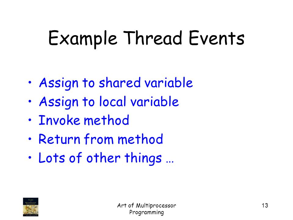 Art of Multiprocessor Programming 13 Assign to shared variable Assign to local variable Invoke method Return from method Lots of other things … Example Thread Events