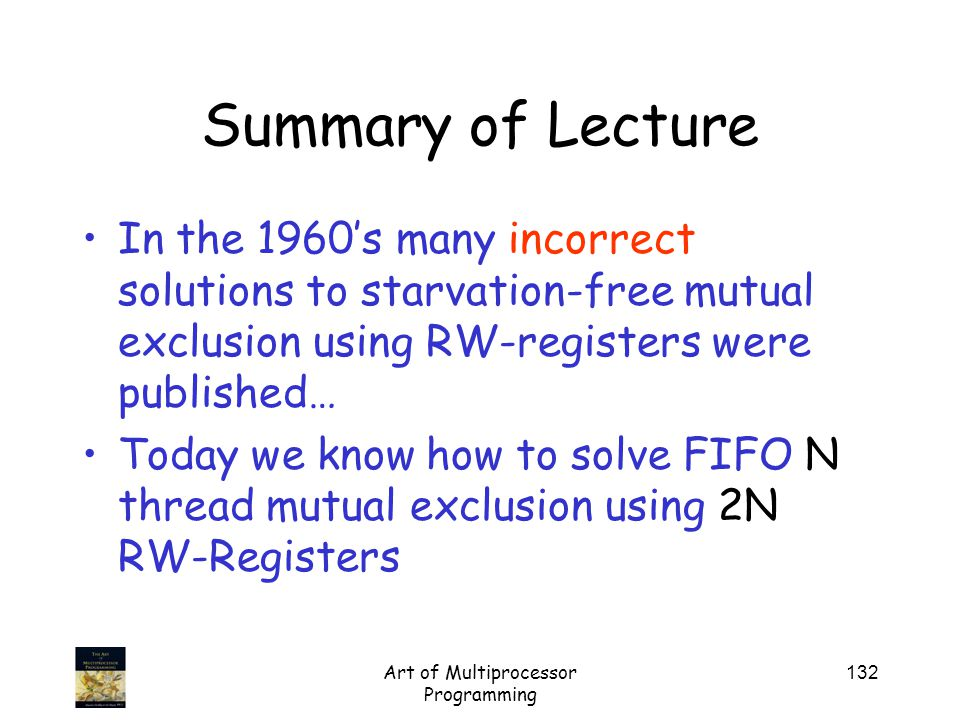 Art of Multiprocessor Programming 132 Summary of Lecture In the 1960's many incorrect solutions to starvation-free mutual exclusion using RW-registers were published… Today we know how to solve FIFO N thread mutual exclusion using 2N RW-Registers