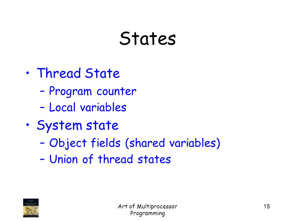 Art of Multiprocessor Programming 15 States Thread State –Program counter –Local variables System state –Object fields (shared variables) –Union of thread states