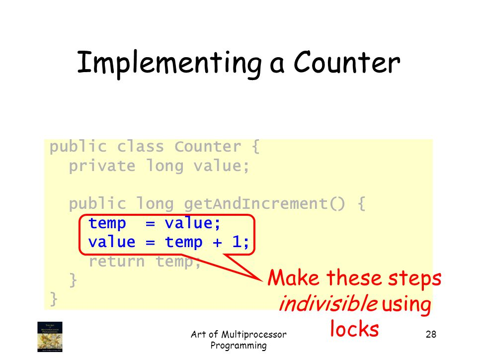 Art of Multiprocessor Programming 28 Implementing a Counter public class Counter { private long value; public long getAndIncrement() { temp = value; value = temp + 1; return temp; } Make these steps indivisible using locks