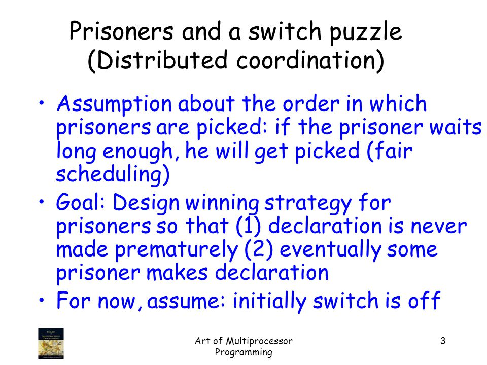 Art of Multiprocessor Programming 3 Prisoners and a switch puzzle (Distributed coordination) Assumption about the order in which prisoners are picked: if the prisoner waits long enough, he will get picked (fair scheduling) Goal: Design winning strategy for prisoners so that (1) declaration is never made prematurely (2) eventually some prisoner makes declaration For now, assume: initially switch is off
