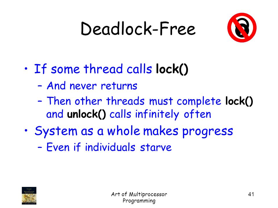 Art of Multiprocessor Programming 41 Deadlock-Free If some thread calls lock() –And never returns –Then other threads must complete lock() and unlock() calls infinitely often System as a whole makes progress –Even if individuals starve