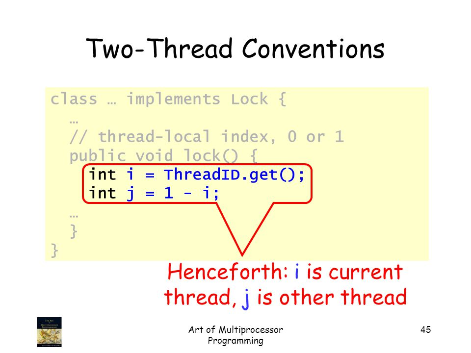 Art of Multiprocessor Programming 45 class … implements Lock { … // thread-local index, 0 or 1 public void lock() { int i = ThreadID.get(); int j = 1 - i; … } Two-Thread Conventions Henceforth: i is current thread, j is other thread