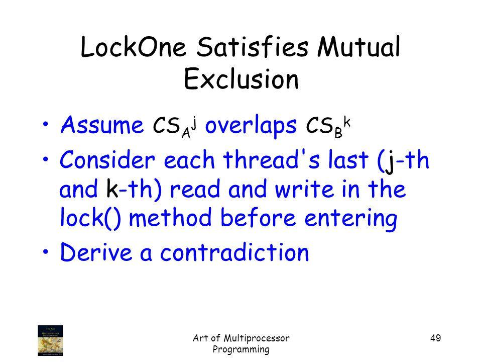 Art of Multiprocessor Programming 49 Assume CS A j overlaps CS B k Consider each thread s last (j-th and k-th) read and write in the lock() method before entering Derive a contradiction LockOne Satisfies Mutual Exclusion