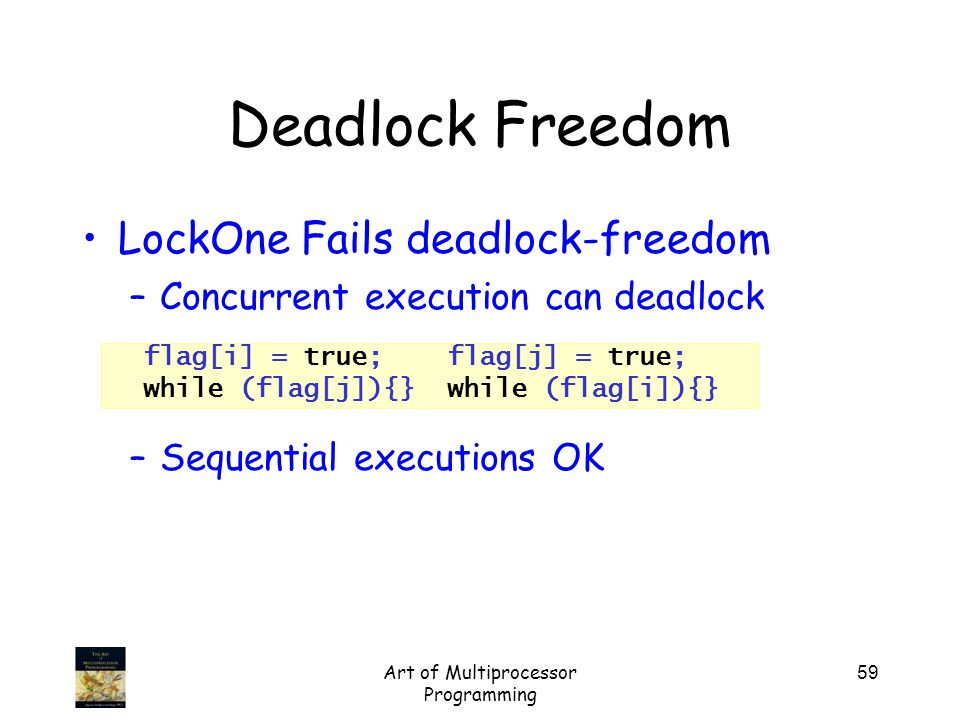 Art of Multiprocessor Programming 59 Deadlock Freedom LockOne Fails deadlock-freedom –Concurrent execution can deadlock –Sequential executions OK flag[i] = true; flag[j] = true; while (flag[j]){} while (flag[i]){}