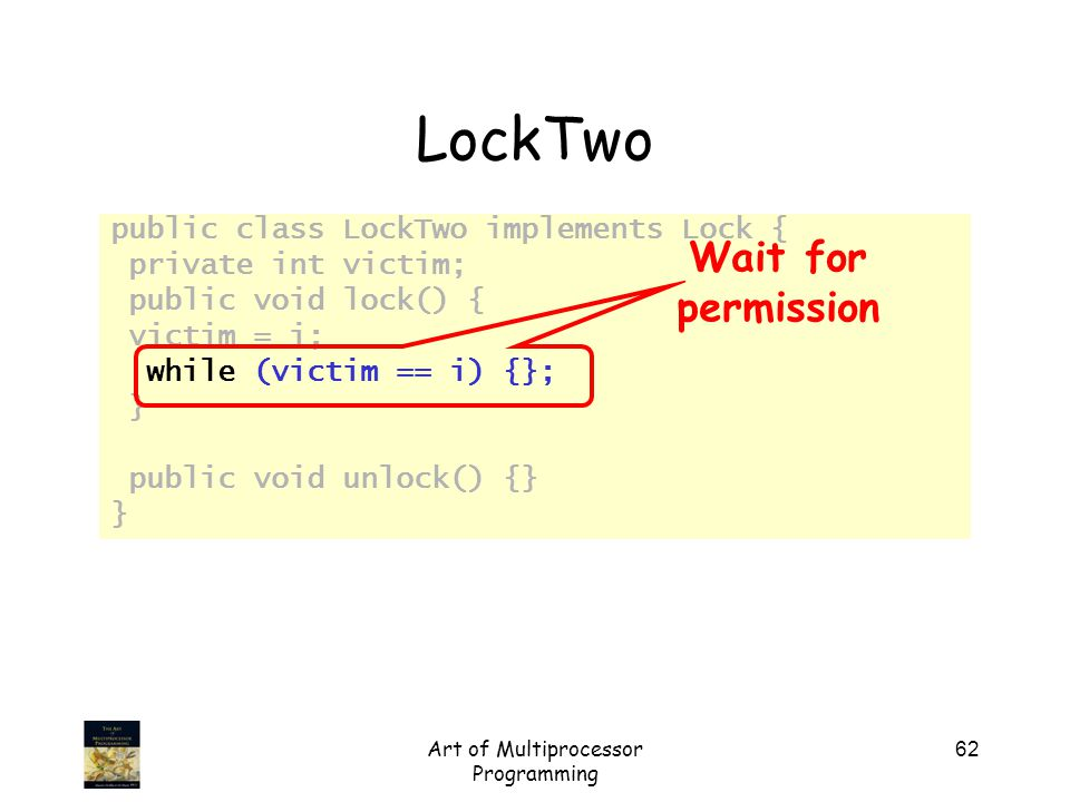 Art of Multiprocessor Programming 62 LockTwo public class LockTwo implements Lock { private int victim; public void lock() { victim = i; while (victim == i) {}; } public void unlock() {} } Wait for permission