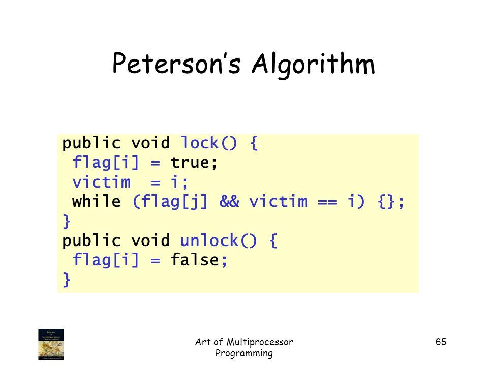 Art of Multiprocessor Programming 65 Peterson's Algorithm public void lock() { flag[i] = true; victim = i; while (flag[j] && victim == i) {}; } public