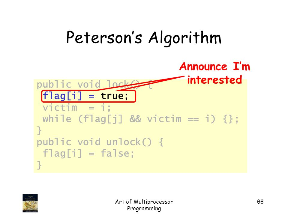 Art of Multiprocessor Programming 66 Peterson's Algorithm public void lock() { flag[i] = true; victim = i; while (flag[j] && victim == i) {}; } public void unlock() { flag[i] = false; } Announce I'm interested