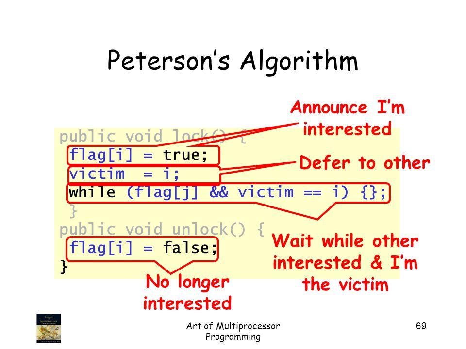 Art of Multiprocessor Programming 69 Peterson's Algorithm public void lock() { flag[i] = true; victim = i; while (flag[j] && victim == i) {}; } public