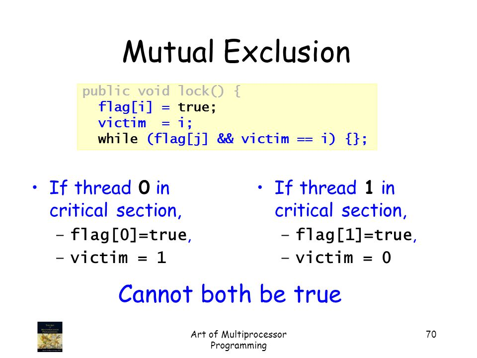 Art of Multiprocessor Programming 70 public void lock() { flag[i] = true; victim = i; while (flag[j] && victim == i) {}; Mutual Exclusion If thread 1 in critical section, –flag[1]=true, –victim = 0 If thread 0 in critical section, –flag[0]=true, –victim = 1 Cannot both be true