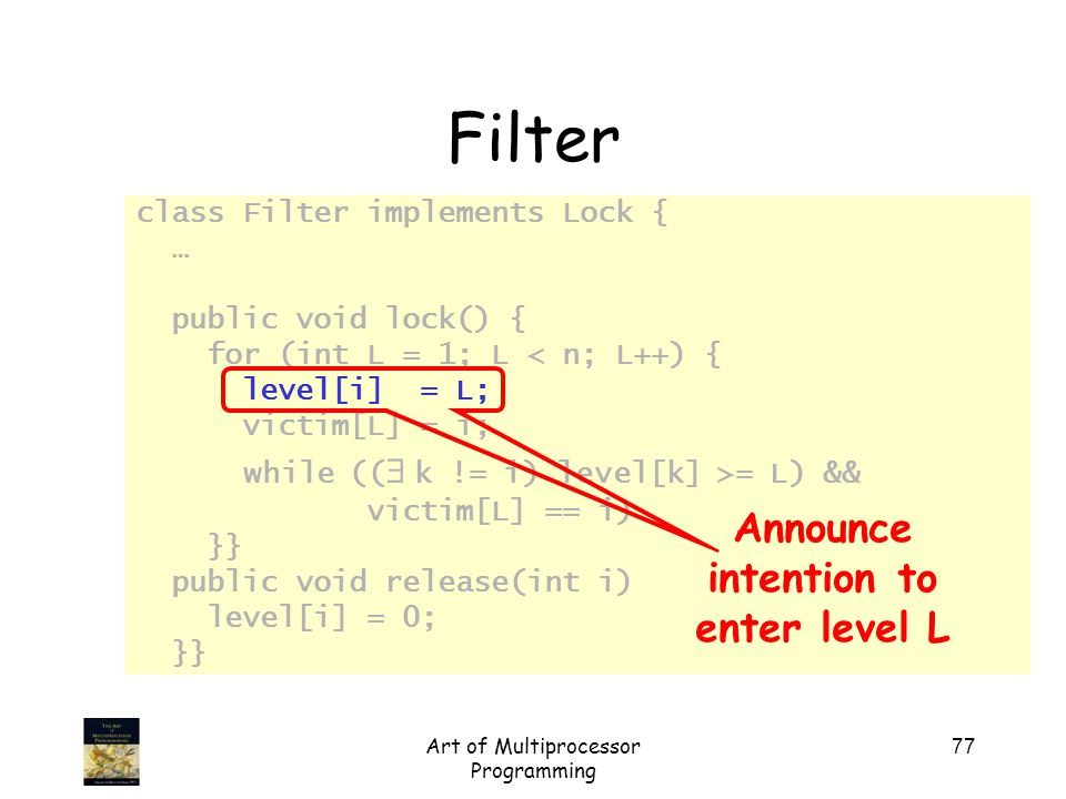 Art of Multiprocessor Programming 77 class Filter implements Lock { … public void lock() { for (int L = 1; L < n; L++) { level[i] = L; victim[L] = i; while ((   k != i) level[k] >= L) && victim[L] == i); // busy wait }} public void release(int i) { level[i] = 0; }} Filter Announce intention to enter level L