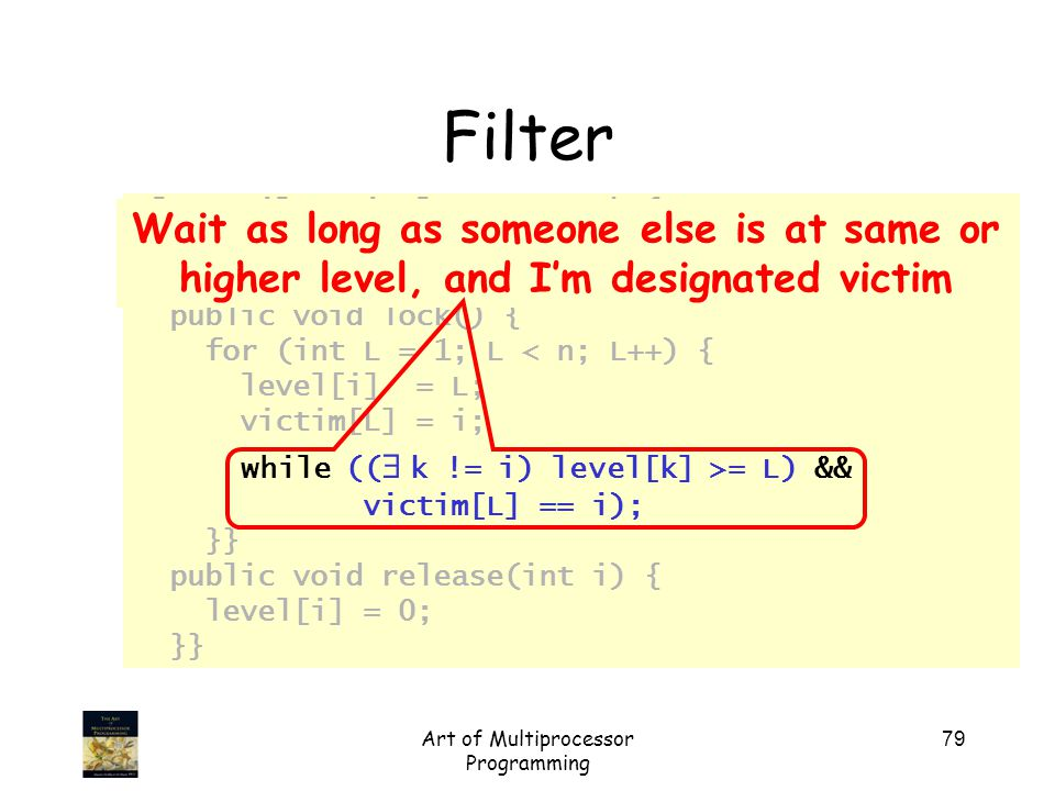 Art of Multiprocessor Programming 79 class Filter implements Lock { int level[n]; int victim[n]; public void lock() { for (int L = 1; L < n; L++) { level[i] = L; victim[L] = i; while ((   k != i) level[k] >= L) && victim[L] == i); }} public void release(int i) { level[i] = 0; }} Filter Wait as long as someone else is at same or higher level, and I'm designated victim