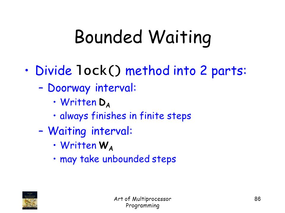 Art of Multiprocessor Programming 86 Bounded Waiting Divide lock() method into 2 parts: –Doorway interval: Written D A always finishes in finite steps –Waiting interval: Written W A may take unbounded steps