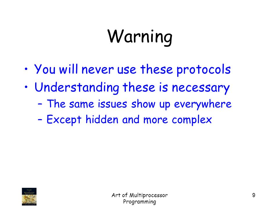Art of Multiprocessor Programming 9 Warning You will never use these protocols Understanding these is necessary –The same issues show up everywhere –Except hidden and more complex