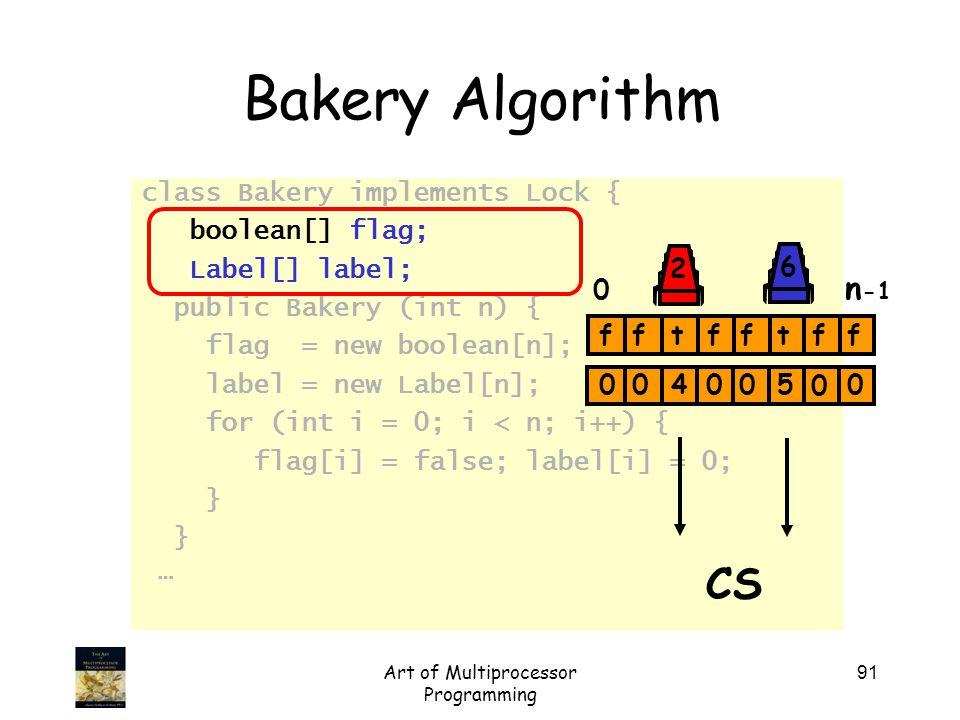 Art of Multiprocessor Programming 91 Bakery Algorithm class Bakery implements Lock { boolean[] flag; Label[] label; public Bakery (int n) { flag = new
