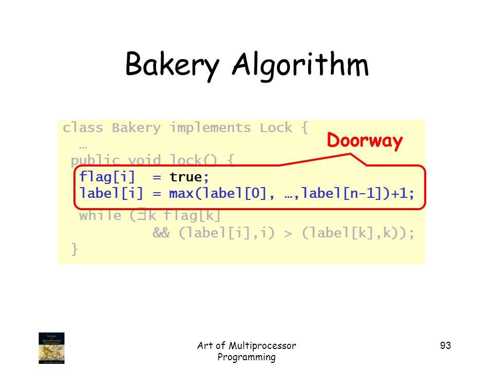 Art of Multiprocessor Programming 93 Bakery Algorithm class Bakery implements Lock { … public void lock() { flag[i] = true; label[i] = max(label[0], …
