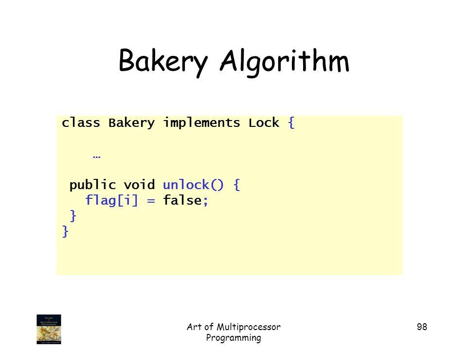 Art of Multiprocessor Programming 98 Bakery Algorithm class Bakery implements Lock { … public void unlock() { flag[i] = false; }