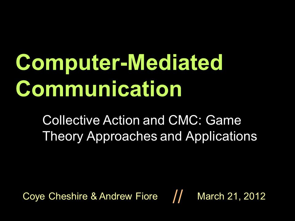 Coye Cheshire & Andrew Fiore March 21, 2012 // Computer-Mediated Communication Collective Action and CMC: Game Theory Approaches and Applications