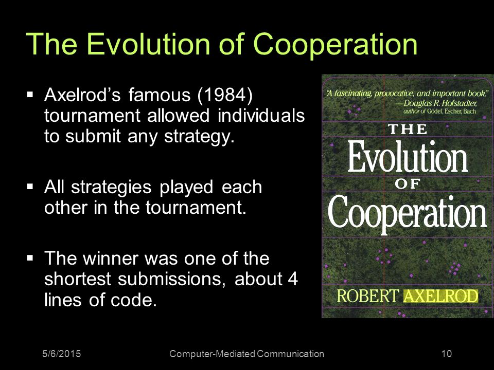 5/6/2015Computer-Mediated Communication10 The Evolution of Cooperation  Axelrod's famous (1984) tournament allowed individuals to submit any strategy.