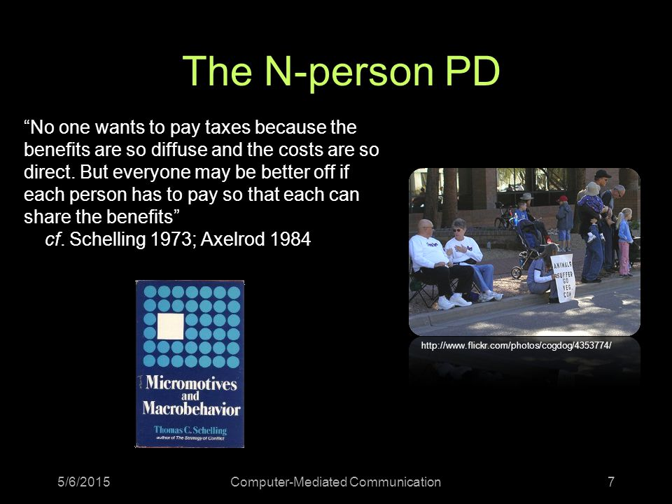 The N-person PD 5/6/2015Computer-Mediated Communication7 No one wants to pay taxes because the benefits are so diffuse and the costs are so direct.