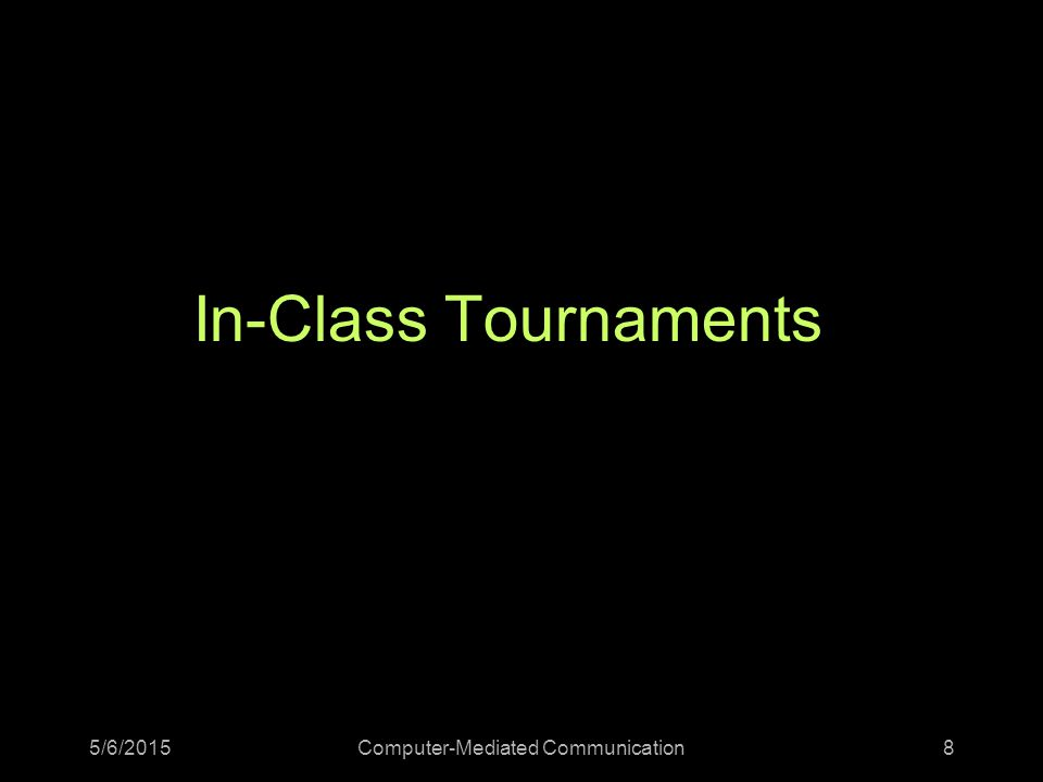 In-Class Tournaments 5/6/2015Computer-Mediated Communication8