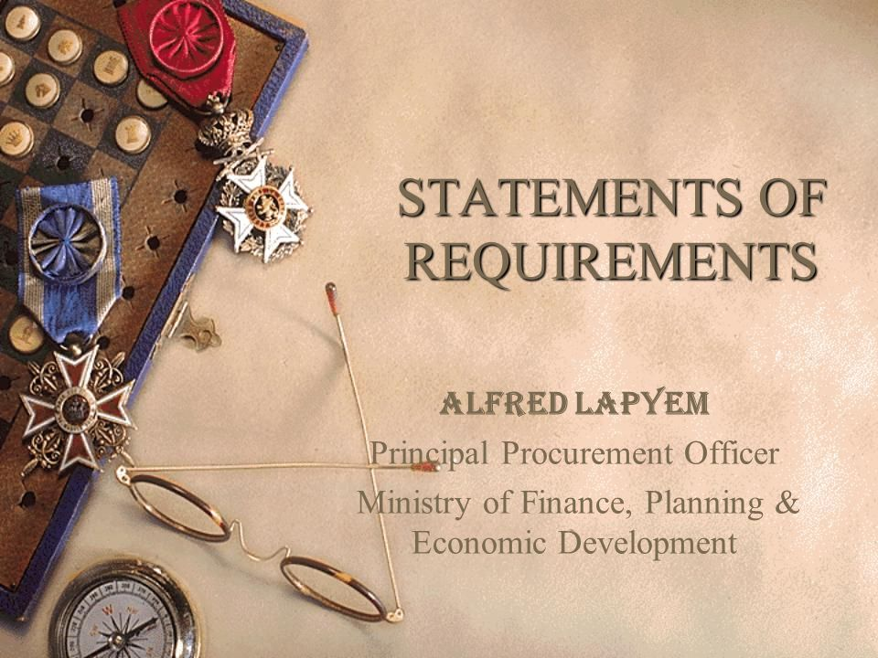 STATEMENTS OF REQUIREMENTS Alfred Lapyem Principal Procurement Officer Ministry of Finance, Planning & Economic Development