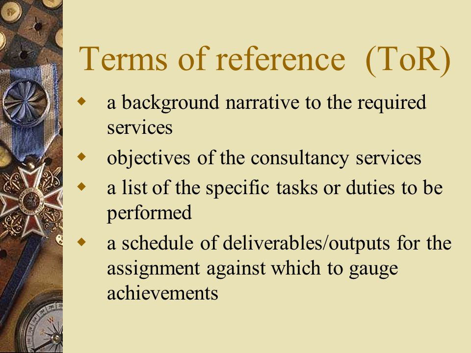 Terms of reference (ToR)  a background narrative to the required services  objectives of the consultancy services  a list of the specific tasks or duties to be performed  a schedule of deliverables/outputs for the assignment against which to gauge achievements