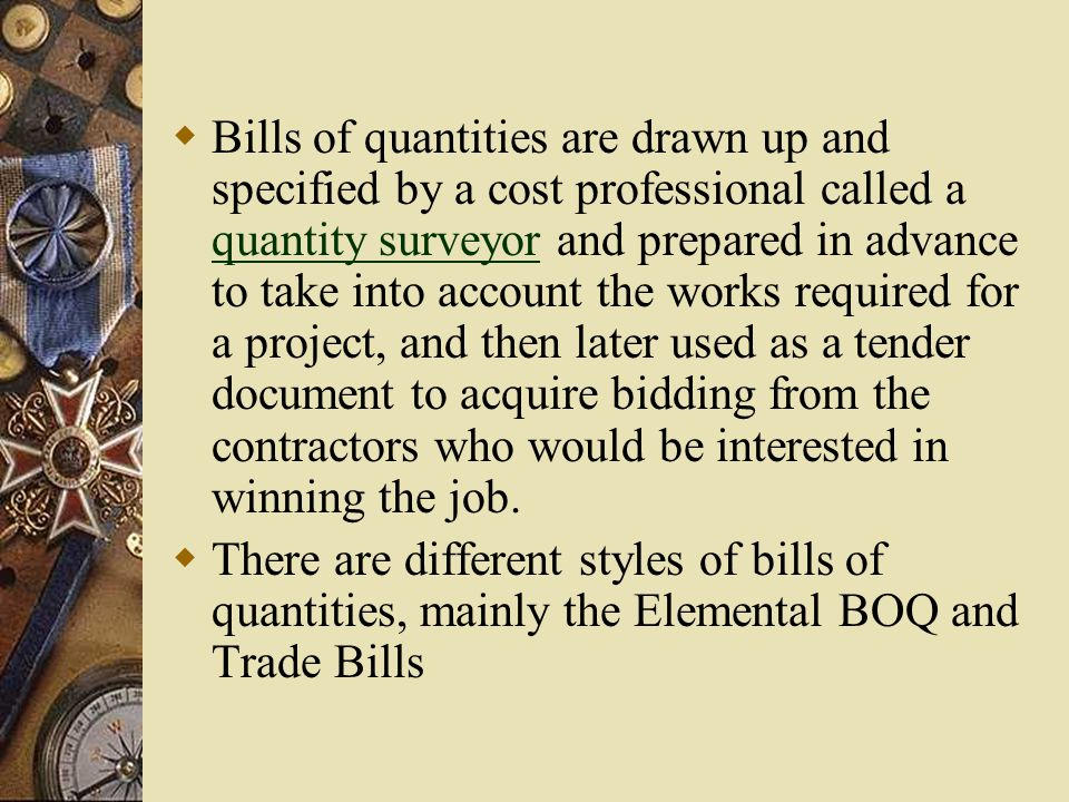  Bills of quantities are drawn up and specified by a cost professional called a quantity surveyor and prepared in advance to take into account the works required for a project, and then later used as a tender document to acquire bidding from the contractors who would be interested in winning the job.