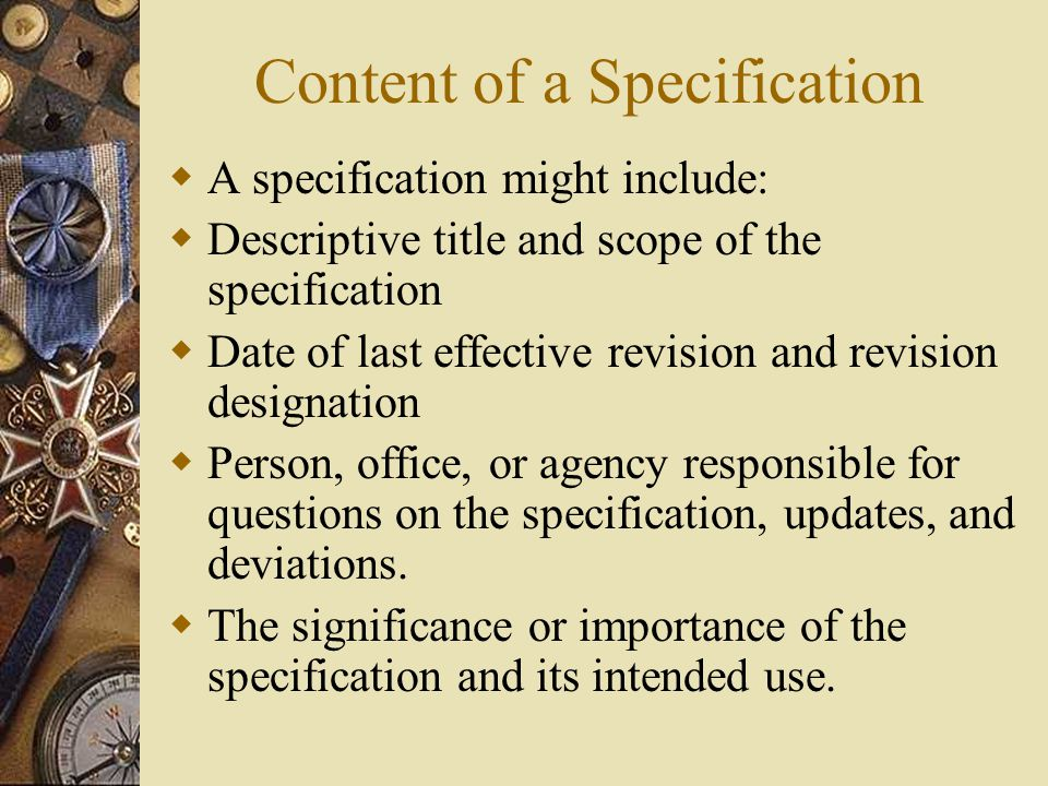 Content of a Specification  A specification might include:  Descriptive title and scope of the specification  Date of last effective revision and revision designation  Person, office, or agency responsible for questions on the specification, updates, and deviations.