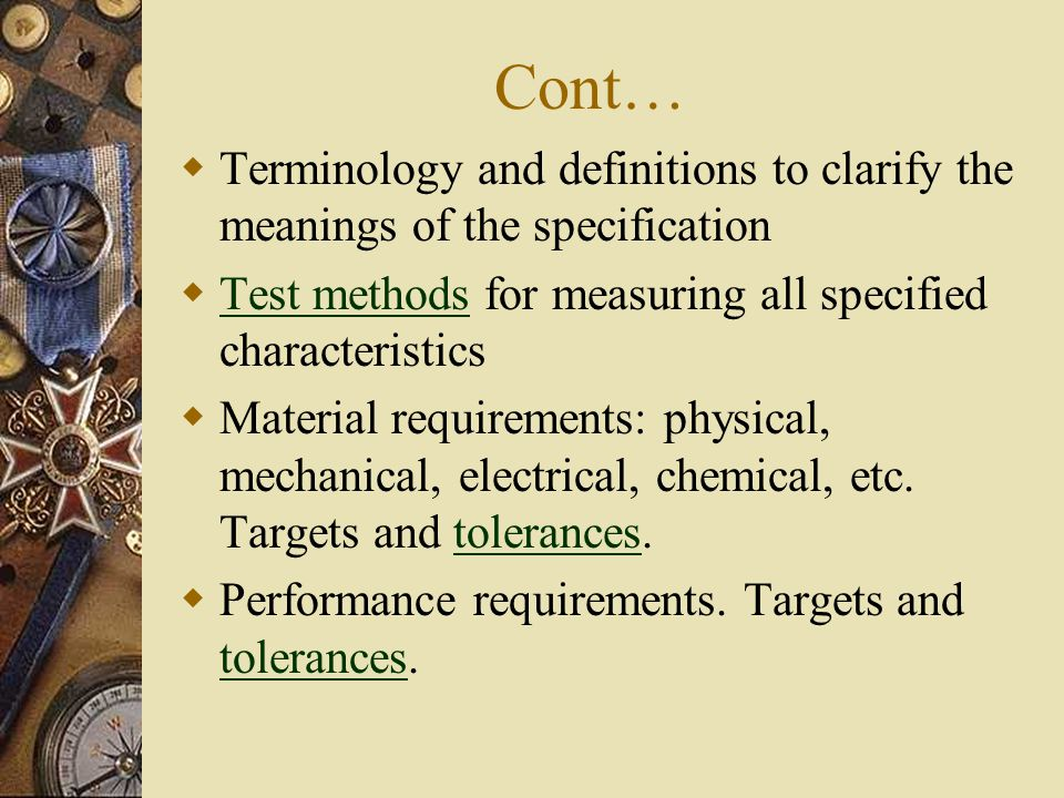 Cont…  Terminology and definitions to clarify the meanings of the specification  Test methods for measuring all specified characteristics Test methods  Material requirements: physical, mechanical, electrical, chemical, etc.