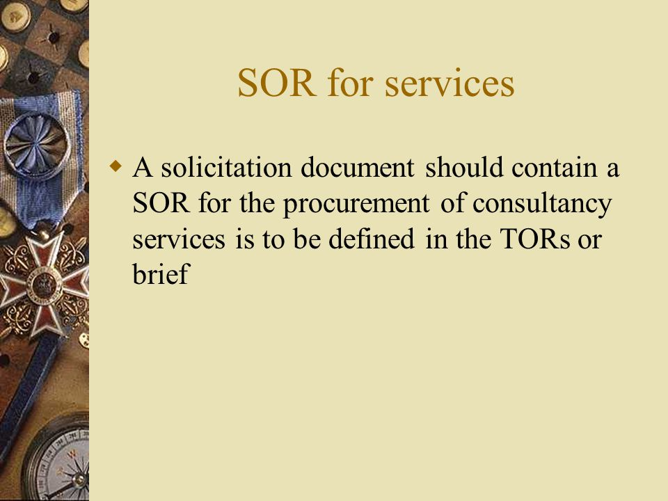 SOR for services  A solicitation document should contain a SOR for the procurement of consultancy services is to be defined in the TORs or brief