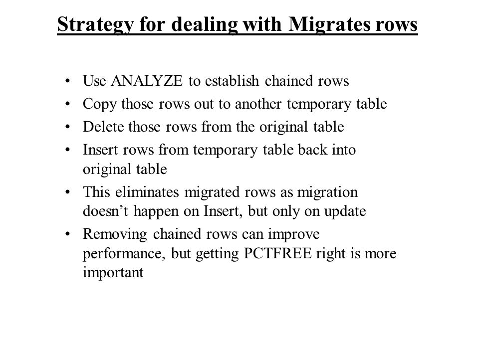 Strategy for dealing with Migrates rows Use ANALYZE to establish chained rows Copy those rows out to another temporary table Delete those rows from th