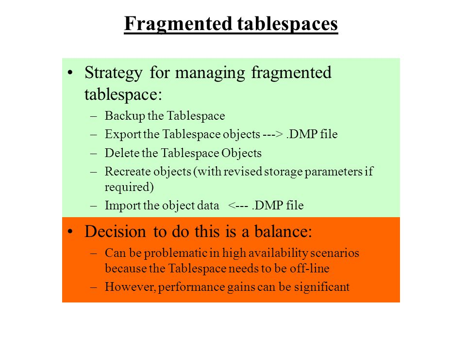 Fragmented tablespaces Strategy for managing fragmented tablespace: –Backup the Tablespace –Export the Tablespace objects --->.DMP file –Delete the Ta