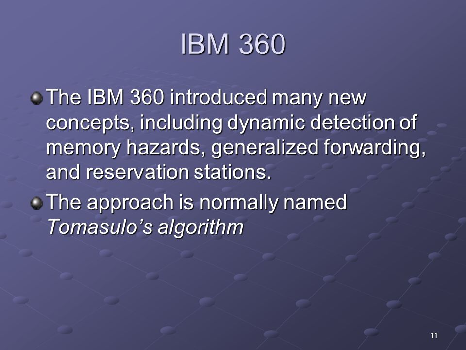 11 IBM 360 The IBM 360 introduced many new concepts, including dynamic detection of memory hazards, generalized forwarding, and reservation stations.