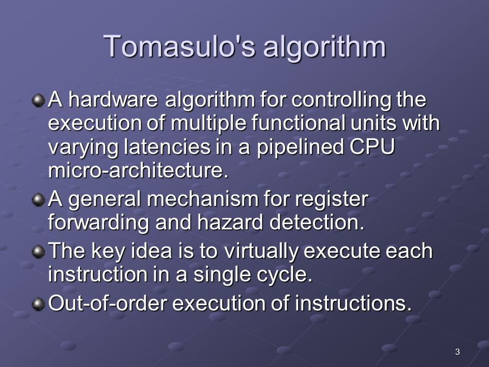 3 Tomasulo s algorithm A hardware algorithm for controlling the execution of multiple functional units with varying latencies in a pipelined CPU micro-architecture.