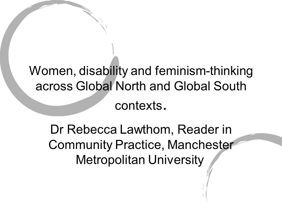Women, disability and feminism-thinking across Global North and Global South contexts. Dr Rebecca Lawthom, Reader in Community Practice, Manchester Me