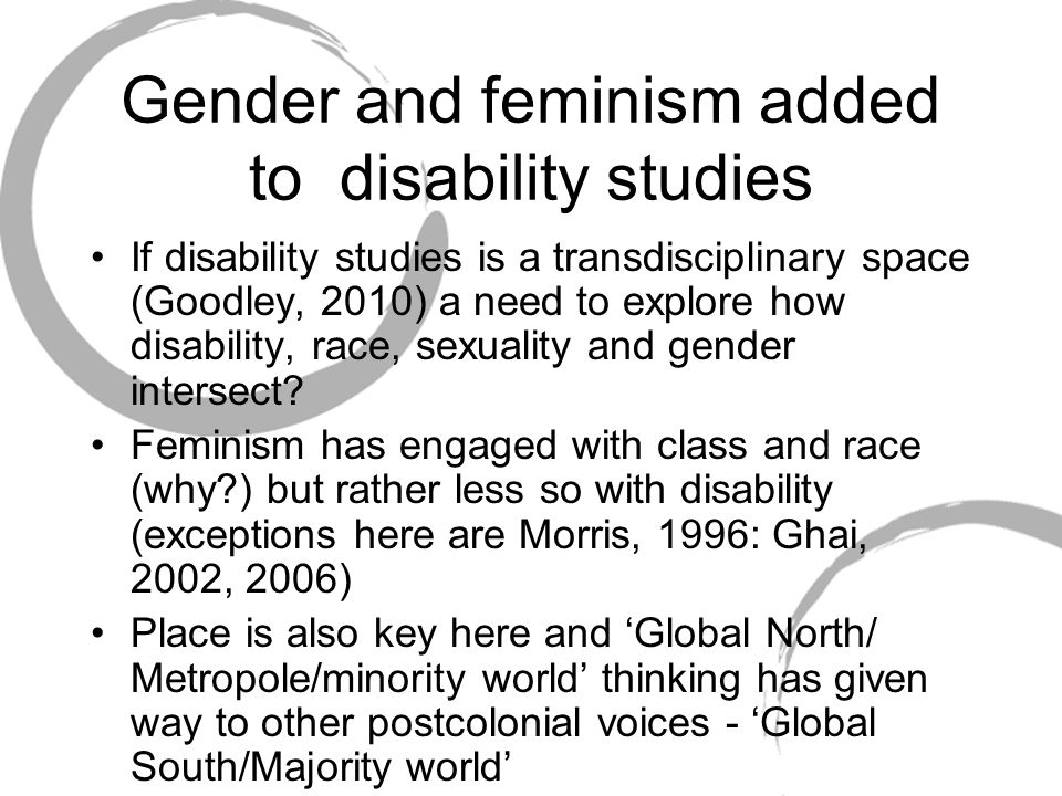 Gender and feminism added to disability studies If disability studies is a transdisciplinary space (Goodley, 2010) a need to explore how disability, race, sexuality and gender intersect.