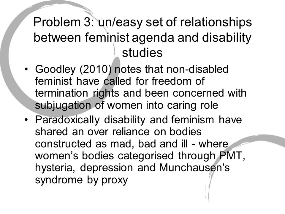 Problem 3: un/easy set of relationships between feminist agenda and disability studies Goodley (2010) notes that non-disabled feminist have called for