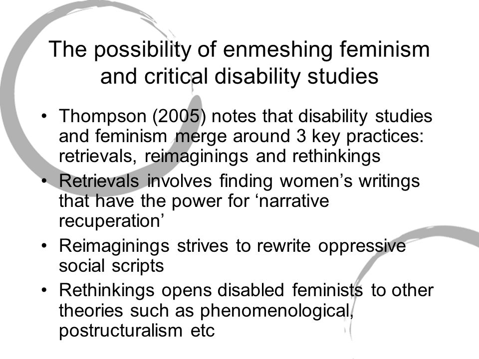 The possibility of enmeshing feminism and critical disability studies Thompson (2005) notes that disability studies and feminism merge around 3 key practices: retrievals, reimaginings and rethinkings Retrievals involves finding women's writings that have the power for 'narrative recuperation' Reimaginings strives to rewrite oppressive social scripts Rethinkings opens disabled feminists to other theories such as phenomenological, postructuralism etc